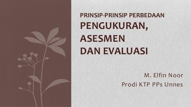 M. Elfin Noor Prodi KTP PPs Unnes PRINSIP-PRINSIP PERBEDAAN PENGUKURAN, ASESMEN DAN EVALUASI
