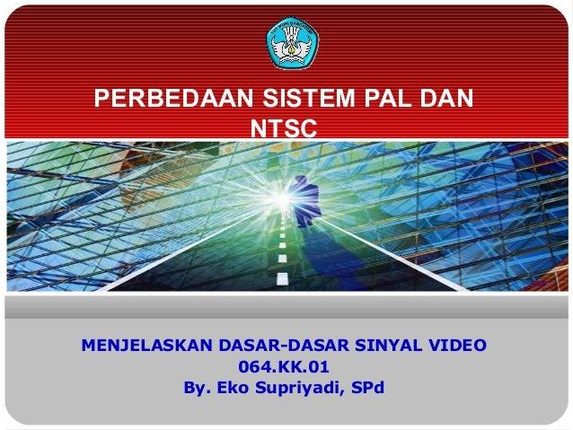 PERBEDAAN SISTEM PAL DANNTSCMENJELASKAN DASAR-DASAR SINYAL VIDEO064.KK.01By. Eko Supriyadi, SPd