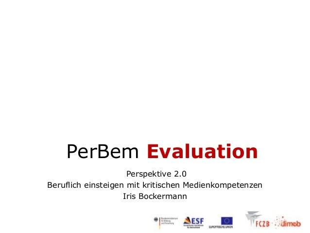 PerBem Evaluation                     Perspektive 2.0Beruflich einsteigen mit kritischen Medienkompetenzen                ...