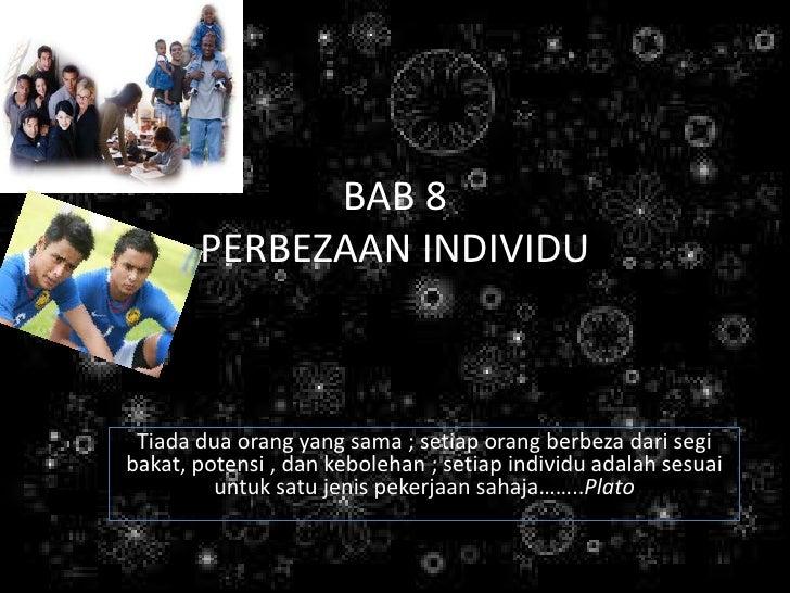 BAB 8        PERBEZAAN INDIVIDU     Tiada dua orang yang sama ; setiap orang berbeza dari segi bakat, potensi , dan kebole...