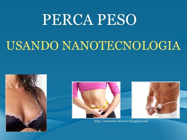 USANDO NANOTECNOLOGIA PERCA PESO http://armando-lifewave.blogspot.com
