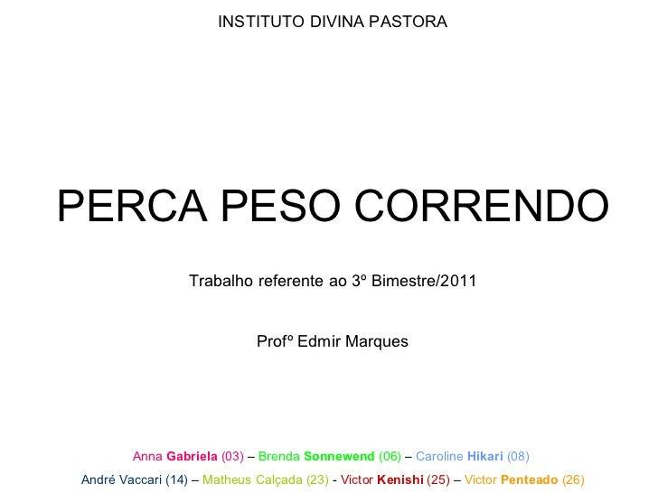 INSTITUTO DIVINA PASTORA PERCA PESO CORRENDO Trabalho referente ao 3º Bimestre/2011 Profº Edmir Marques Anna  Gabriela  (0...