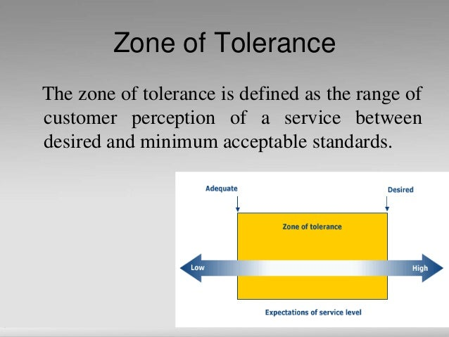 Zone of Tolerance The zone of tolerance is defined as the range of customer perception of a service between desired and mi...