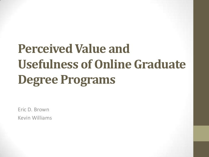 Perceived Value and Usefulness of Online GraduateDegree Programs<br />Eric D. Brown<br />Kevin Williams<br />