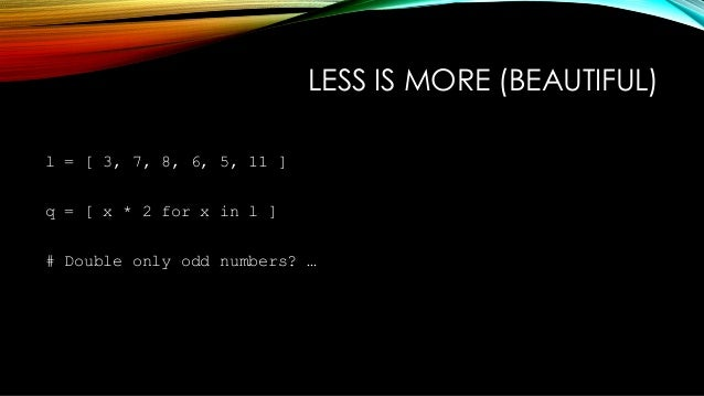 LESS IS MORE (BEAUTIFUL) q = [ x * 2 for x in l if not (x % 2) ] VS q = map( lambda x : x * 2, filter(lambda y : y % 2 != ...