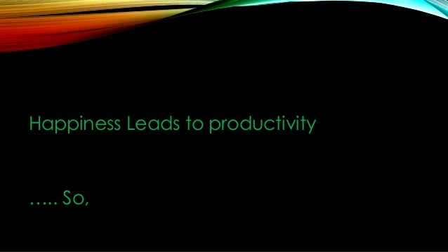 Happiness Leads to productivity  ….. So,