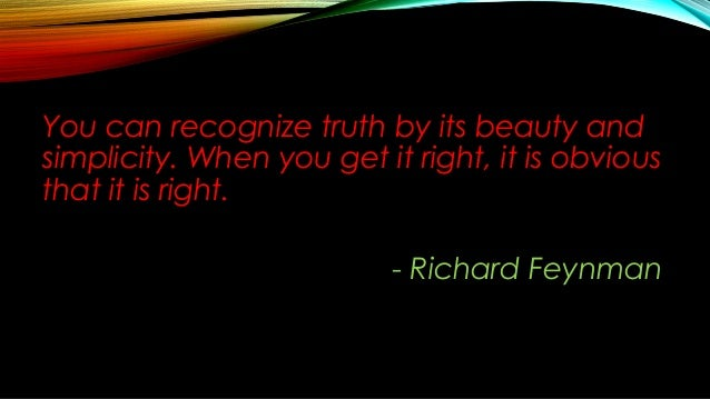 You can recognize truth by its beauty and simplicity. When you get it right, it is obvious that it is right. - Richard Fey...