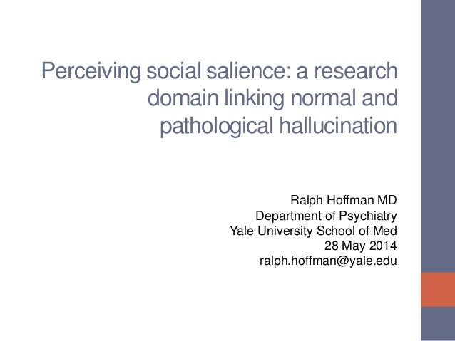 Perceiving social salience: a research domain linking normal and pathological hallucination Ralph Hoffman MD Department of...