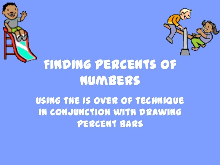 Finding Percents of       numbersUsing the Is over Of technique in conjunction with drawing         percent bars