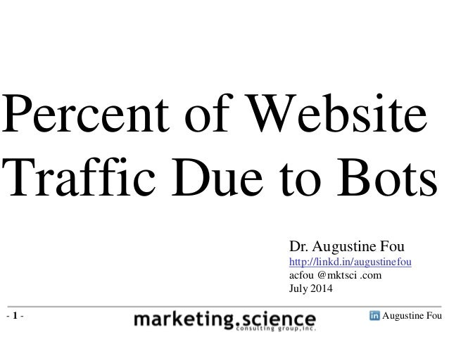 Augustine Fou- 1 - Percent of Website Traffic Due to Bots Dr. Augustine Fou http://linkd.in/augustinefou acfou @mktsci .co...