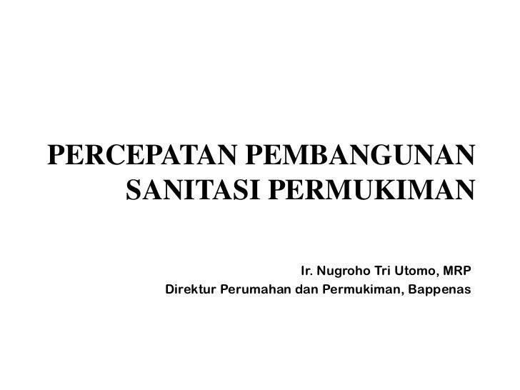 PERCEPATAN PEMBANGUNAN    SANITASI PERMUKIMAN                          Ir. Nugroho Tri Utomo, MRP      Direktur Perumahan ...