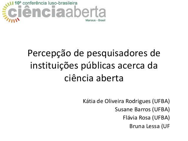 Percepção de pesquisadores de instituições públicas acerca da ciência aberta Kátia de Oliveira Rodrigues (UFBA) Susane Bar...