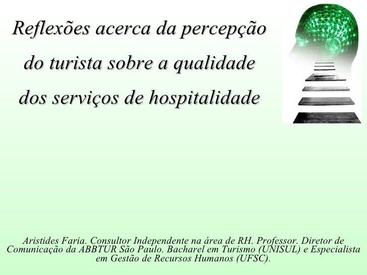 Reflexões acerca da percepção    do turista sobre a qualidade   dos serviços de hospitalidade        Aristides Faria. Cons...