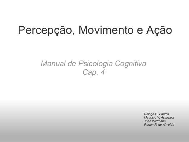 Percepção, Movimento e AçãoManual de Psicologia CognitivaCap. 4Dhiego C. SantosMauricio V. AstiazaraJoão VortmannRenan R. ...