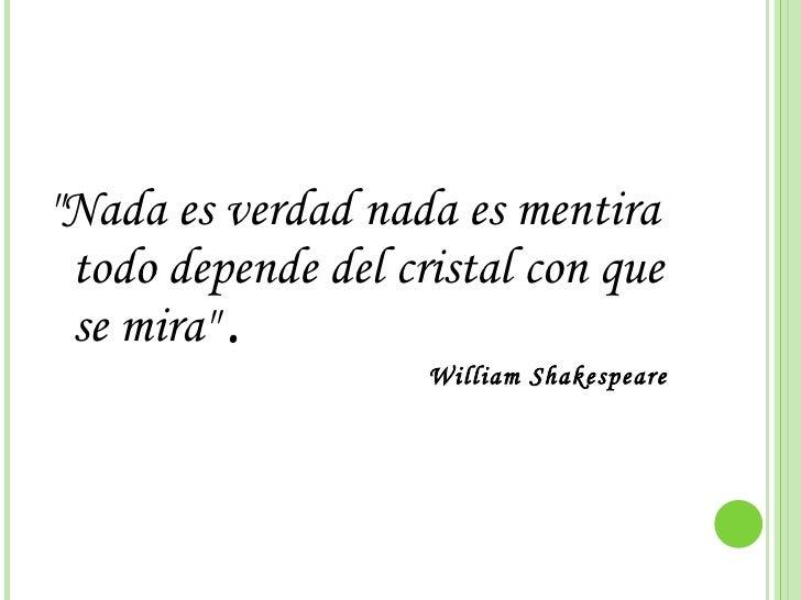 """<ul><li>""""Nada es verdad nada es mentira todo depende del cristal con que se mira""""  .   William Shakespeare  </li..."""
