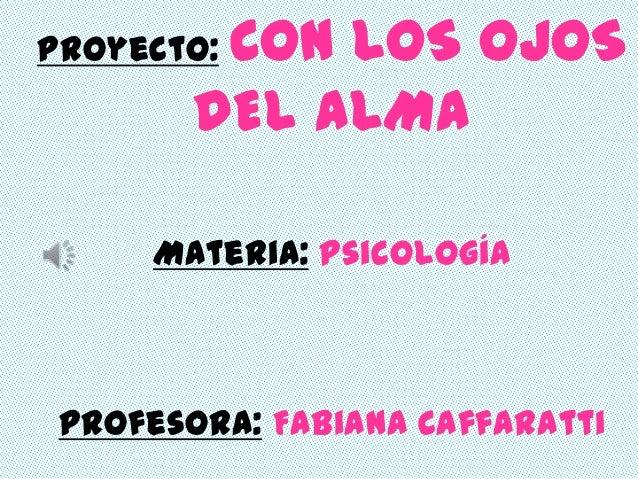 Proyecto:CON LOS OJOS        DEL ALMA      Materia: Psicología Profesora: Fabiana Caffaratti