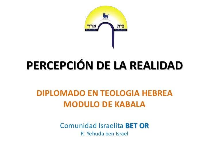 PERCEPCIÓN DE LA REALIDAD DIPLOMADO EN TEOLOGIA HEBREA      MODULO DE KABALA     Comunidad Israelita BET OR           R. Y...