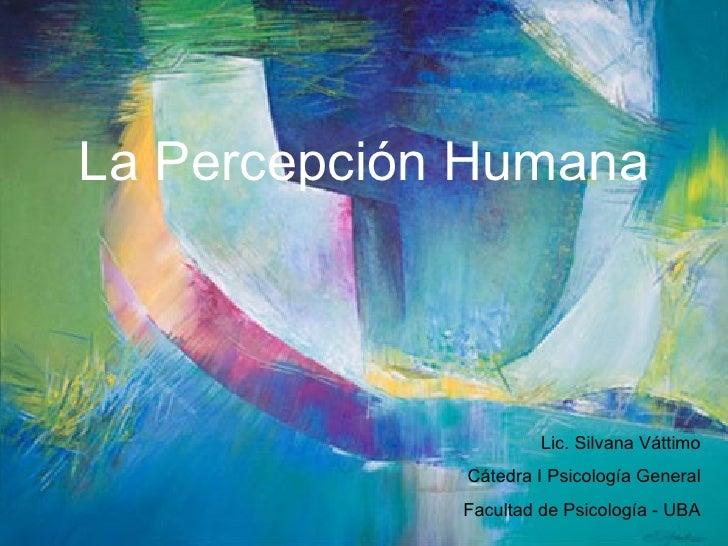 <ul><li>La Percepción Humana </li></ul>Lic. Silvana Váttimo Cátedra I Psicología General Facultad de Psicología - UBA