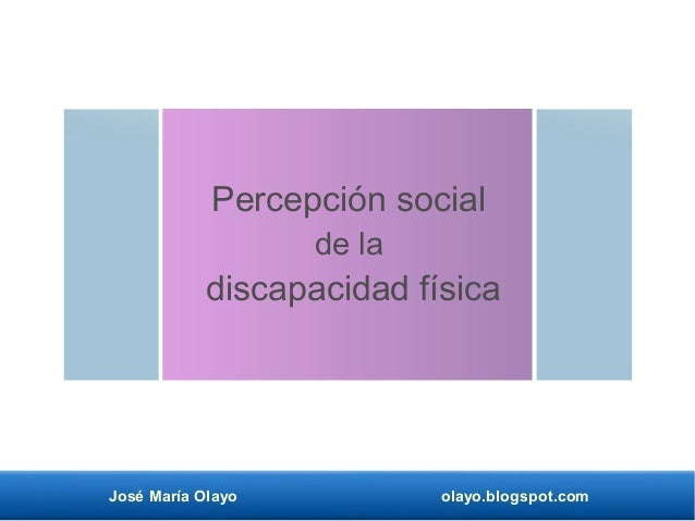 José María Olayo olayo.blogspot.com Percepción social de la discapacidad física