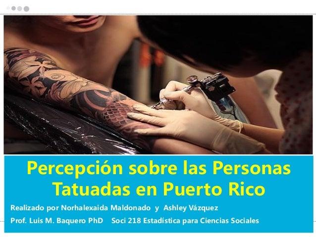 Percepción sobre las PersonasTatuadas en Puerto RicoRealizado por Norhalexaida Maldonado y Ashley VázquezProf. Luis M. Baq...
