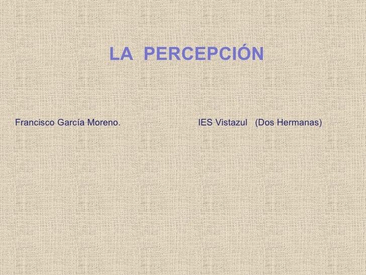 Francisco García Moreno. IES Vistazul  (Dos Hermanas) LA  PERCEPCIÓN