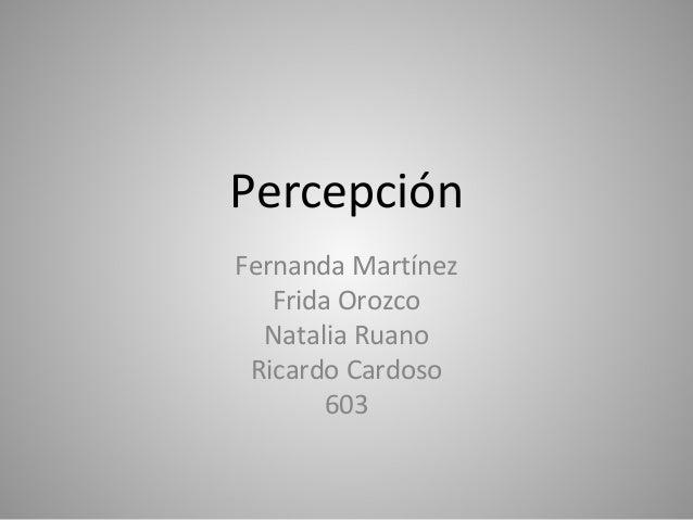 Percepción Fernanda Martínez Frida Orozco Natalia Ruano Ricardo Cardoso 603