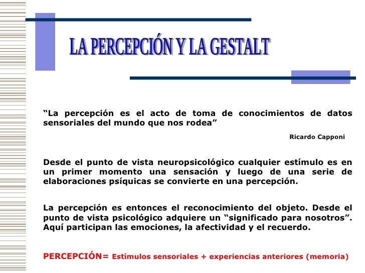 """LA PERCEPCIÓN Y LA GESTALT """" La percepción es el acto de toma de conocimientos de datos sensoriales del mundo que nos rode..."""