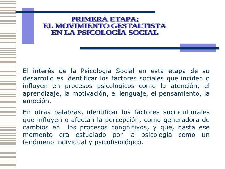 PRIMERA ETAPA: EL MOVIMIENTO GESTALTISTA EN LA PSICOLOGÍA SOCIAL  El interés de la Psicología Social en esta etapa de su d...