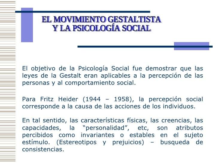 EL MOVIMIENTO GESTALTISTA Y LA PSICOLOGÍA SOCIAL  El objetivo de la Psicología Social fue demostrar que las leyes de la Ge...