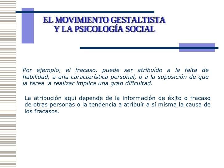 EL MOVIMIENTO GESTALTISTA Y LA PSICOLOGÍA SOCIAL  Por ejemplo, el fracaso, puede ser atribuído a la falta de habilidad, a ...