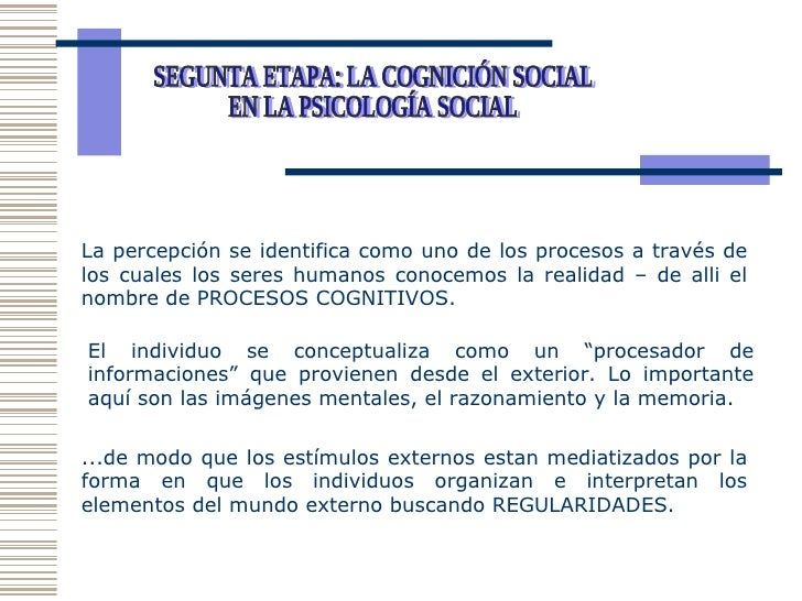SEGUNTA ETAPA: LA COGNICIÓN SOCIAL EN LA PSICOLOGÍA SOCIAL  La percepción se identifica como uno de los procesos a través ...