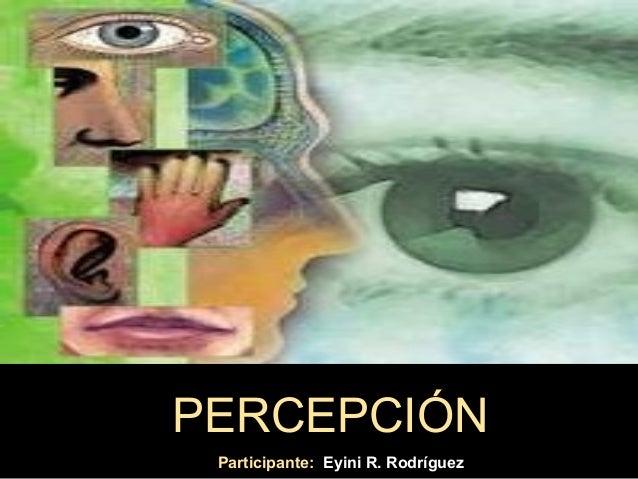 PERCEPCIÓN Participante: Eyini R. Rodríguez