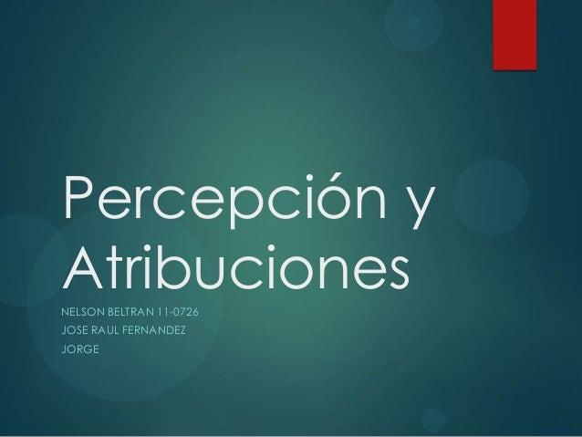 Percepción y AtribucionesNELSON BELTRAN 11-0726 JOSE RAUL FERNANDEZ JORGE
