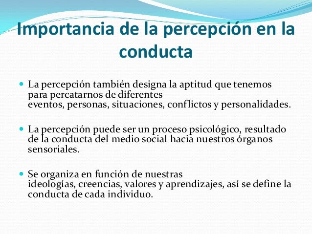 Importancia de la percepción en la conducta  La percepción también designa la aptitud que tenemos para percatarnos de dif...
