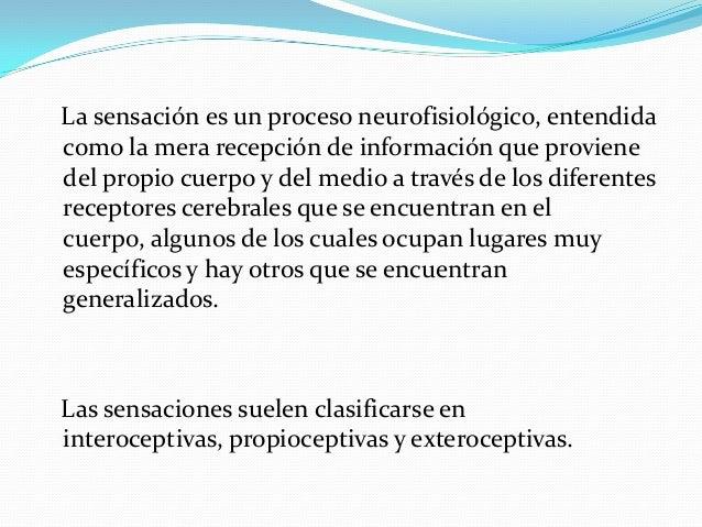 La sensación es un proceso neurofisiológico, entendida como la mera recepción de información que proviene del propio cuerp...