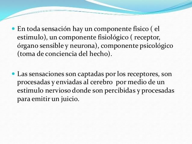  En toda sensación hay un componente físico ( el estimulo), un componente fisiológico ( receptor, órgano sensible y neuro...