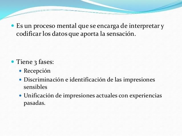  Es un proceso mental que se encarga de interpretar y codificar los datos que aporta la sensación.  Tiene 3 fases:  Rec...