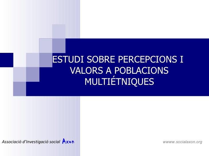 ESTUDI SOBRE PERCEPCIONS I  VALORS A POBLACIONS MULTIÉTNIQUES Associació d'Investigació social  Axon     wwww.socialaxon.o...