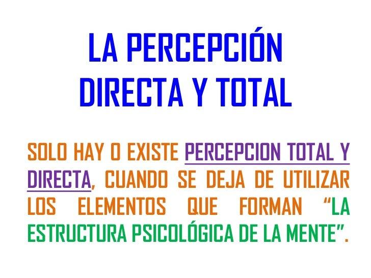 LA PERCEPCIÓN     DIRECTA Y TOTALSOLO HAY O EXISTE PERCEPCION TOTAL YDIRECTA, CUANDO SE DEJA DE UTILIZARLOS ELEMENTOS QUE ...
