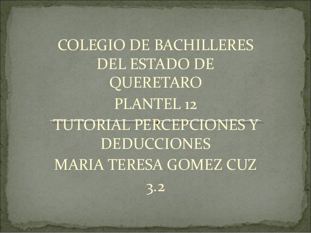 COLEGIO DE BACHILLERES DEL ESTADO DE QUERETARO PLANTEL 12 TUTORIAL PERCEPCIONES Y DEDUCCIONES MARIA TERESA GOMEZ CUZ 3.2