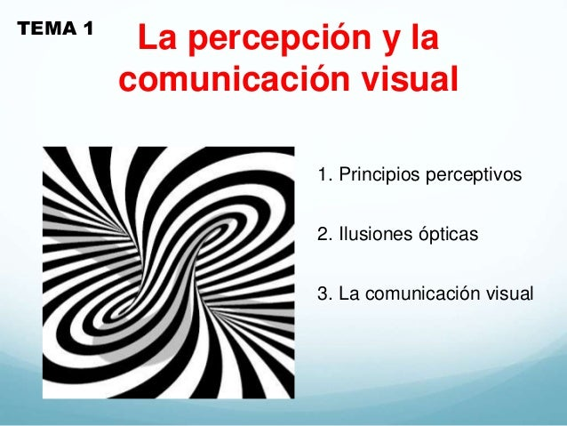 La percepción y la comunicación visual TEMA 1 1. Principios perceptivos 2. Ilusiones ópticas 3. La comunicación visual