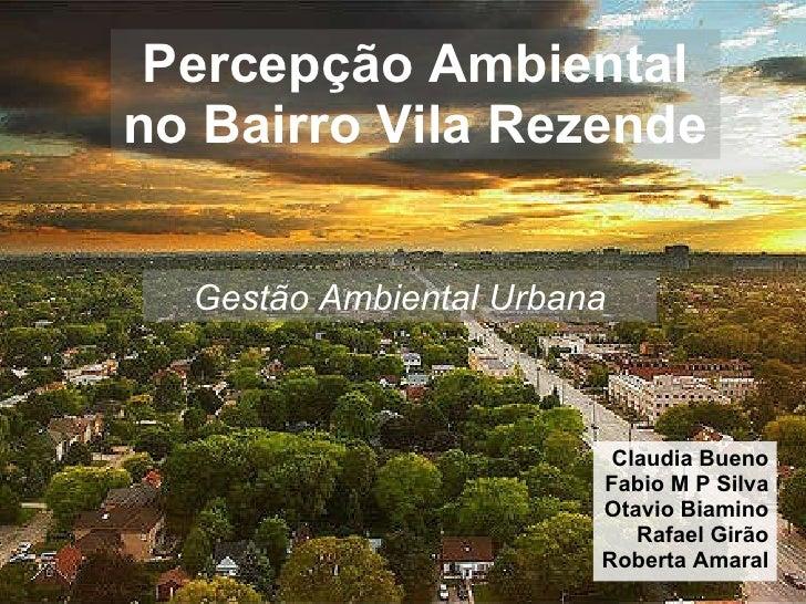 Percepção Ambiental no Bairro Vila Rezende Claudia Bueno Fabio M P Silva Otavio Biamino Rafael Girão Roberta Amaral Gestão...