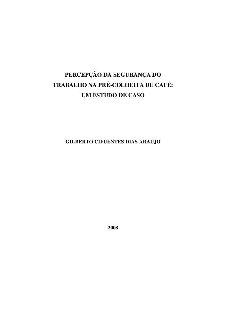 PERCEPÇÃO DA SEGURANÇA DOTRABALHO NA PRÉ-COLHEITA DE CAFÉ:        UM ESTUDO DE CASO   GILBERTO CIFUENTES DIAS ARAÚJO      ...