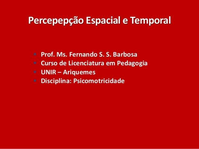 Percepepção Espacial e Temporal  Prof. Ms. Fernando S. S. Barbosa  Curso de Licenciatura em Pedagogia  UNIR – Ariquemes...