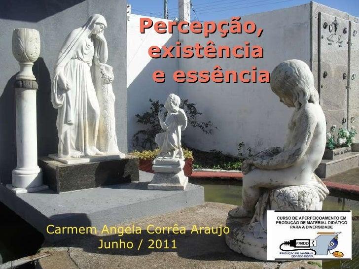 Percepção,  existência  e essência Carmem Angela Corrêa Araujo Junho / 2011