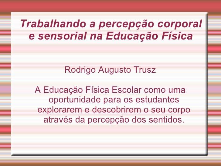 Trabalhando a percepção corporal e sensorial na Educação Física        Rodrigo Augusto Trusz  A Educação Física Escolar co...