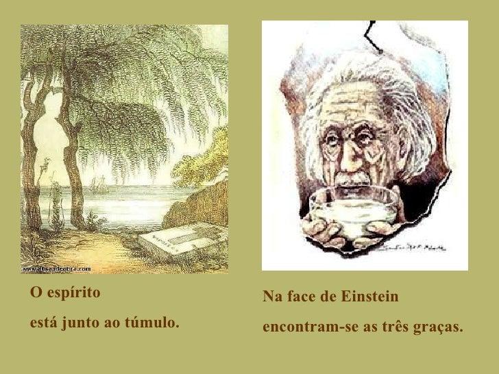 O espírito está junto ao túmulo. Na face de Einstein encontram-se as três graças.