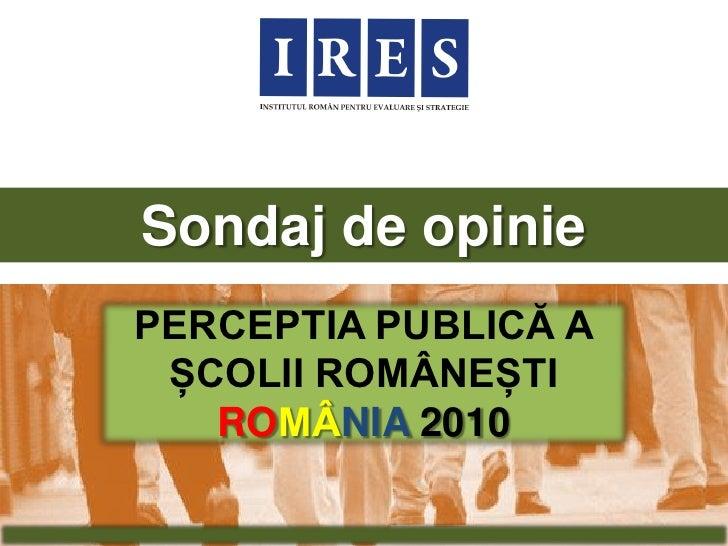 Sondaj de opinie PERCEPTIA PUBLICĂ A  ȘCOLII ROMÂNEȘTI    ROMÂNIA 2010