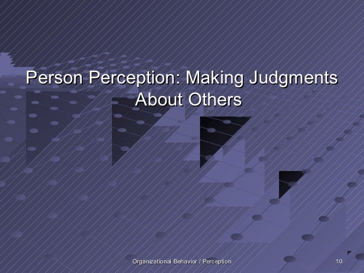 Person Perception: Making Judgments            About Others           Organizational Behavior / Perception   10