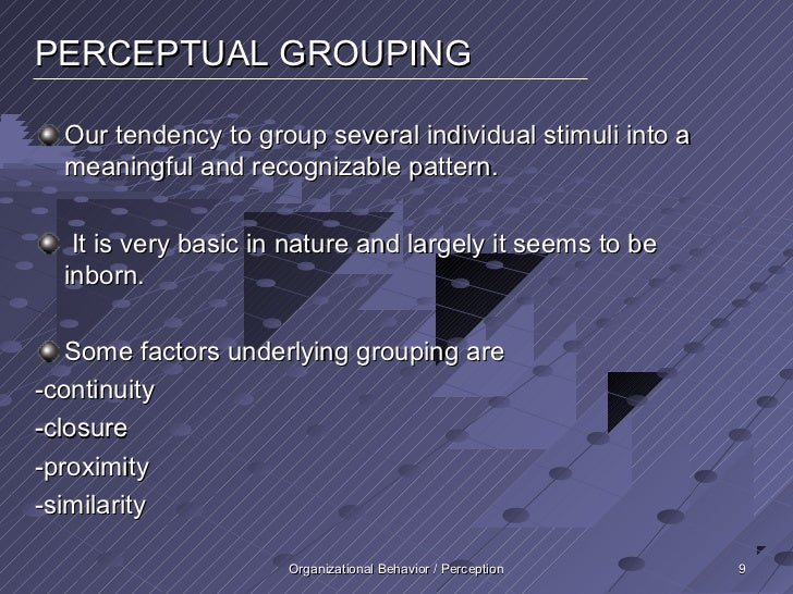 PERCEPTUAL GROUPING  Our tendency to group several individual stimuli into a  meaningful and recognizable pattern.   It is...